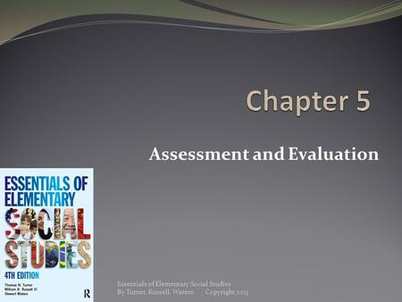 Assessment and Evaluation Essentials of Elementary Social Studies By Turner, Russell, Waters Copyright 2013.