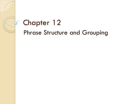 Chapter 12 Phrase Structure and Grouping. Phrase Length Consider phrases in grammatical terms: ◦ Open Phrase / Half cadence : question – requires a response.