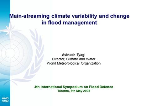 Main-streaming climate variability and change in flood management Avinash Tyagi Director, Climate and Water World Meteorological Organization 4th International.