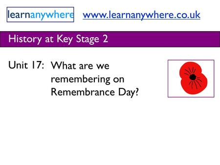 Www.learnanywhere.co.uk History at Key Stage 2 Unit 17: What are we remembering on Remembrance Day?