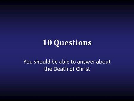 You should be able to answer about the Death of Christ