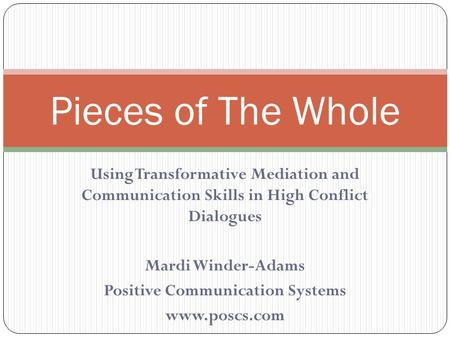 Using Transformative Mediation and Communication Skills in High Conflict Dialogues Mardi Winder-Adams Positive Communication Systems www.poscs.com Pieces.