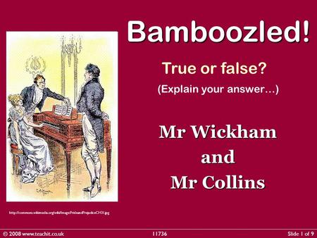 (Explain your answer…) Mr Wickham and Mr Collins Bamboozled! True or false?  © 2008