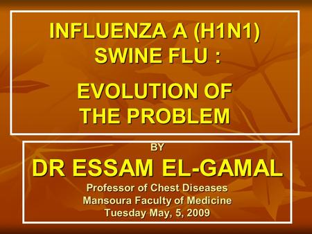 INFLUENZA A (H1N1) SWINE FLU : EVOLUTION OF THE PROBLEM BY DR ESSAM EL-GAMAL Professor of Chest Diseases Mansoura Faculty of Medicine Tuesday May, 5, 2009.