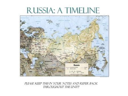 Russia: A Timeline Please Keep THIS IN YOUR NOTES AND REFER BACK THROUGHOUT THE UNIT!!!