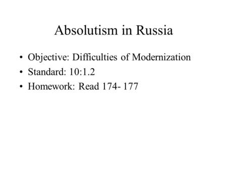 Absolutism in Russia Objective: Difficulties of Modernization Standard: 10:1.2 Homework: Read 174- 177.
