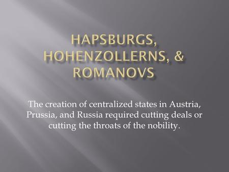 The creation of centralized states in Austria, Prussia, and Russia required cutting deals or cutting the throats of the nobility.