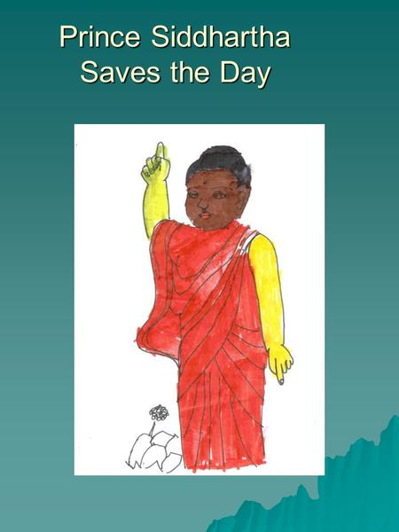 "Prince Siddhartha Saves the Day. Siddhartha's mind was filled with many questions. ""Why must one creature hurt another? Why must birds be so cruel to."