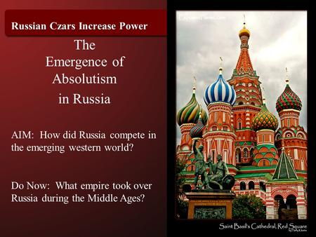 Russian Czars Increase Power The Emergence of Absolutism in Russia AIM: How did Russia compete in the emerging western world? Do Now: What empire took.