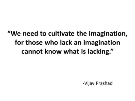"""We need to cultivate the imagination, for those who lack an imagination cannot know what is lacking."" -Vijay Prashad."