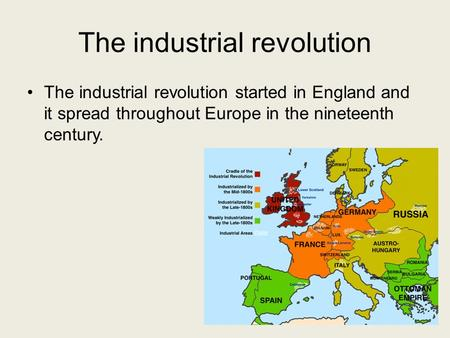 The industrial revolution The industrial revolution started in England and it spread throughout Europe in the nineteenth century.