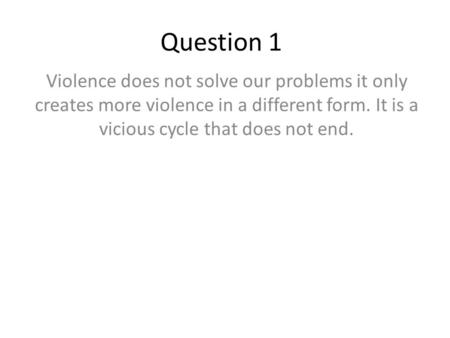 Question 1 Violence does not solve our problems it only creates more violence in a different form. It is a vicious cycle that does not end.