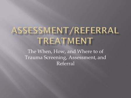 The When, How, and Where to of Trauma Screening, Assessment, and Referral.