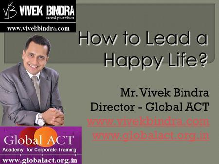 How to Lead a Happy Life? Mr. Vivek Bindra Director - Global ACT