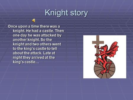 Knight story Once upon a time there was a knight. He had a castle. Then one day he was attacked by another knight. So the knight and two others went to.