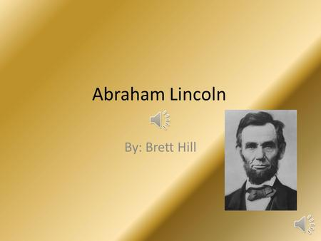 Abraham Lincoln By: Brett Hill On February 12,1809,Abraham Lincoln was born. He was born in Hardin County Kentucky. He was the second baby born in his.