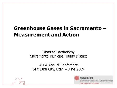 Greenhouse Gases in Sacramento – Measurement and Action Obadiah Bartholomy Sacramento Municipal Utility District APPA Annual Conference Salt Lake City,
