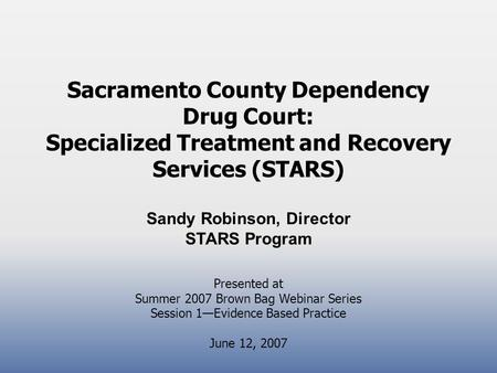 Sacramento County Dependency Drug Court: Specialized Treatment and Recovery Services (STARS) Sandy Robinson, Director STARS Program Presented at Summer.