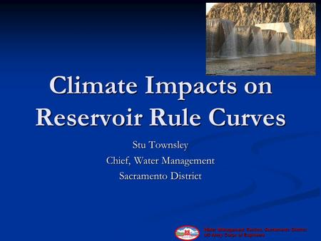 Water Management Section, Sacramento District, US Army Corps of Engineers Climate Impacts on Reservoir Rule Curves Stu Townsley Chief, Water Management.