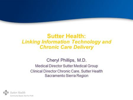 Sutter Health: Linking Information Technology and Chronic Care Delivery Cheryl Phillips, M.D. Medical Director Sutter Medical Group Clinical Director Chronic.