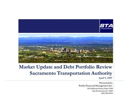 Market Update and Debt Portfolio Review Sacramento Transportation Authority April 9, 2009 Presented by: Public Financial Management Inc. 50 California.