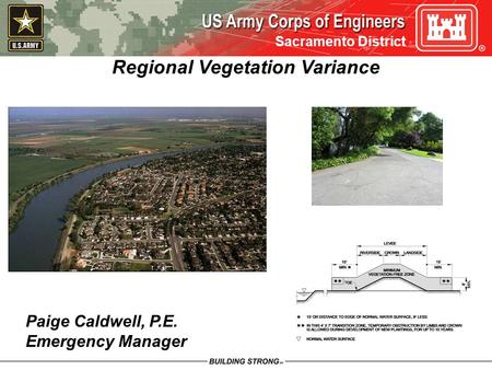 Sacramento District Regional Vegetation Variance Paige Caldwell, P.E. Emergency Manager.