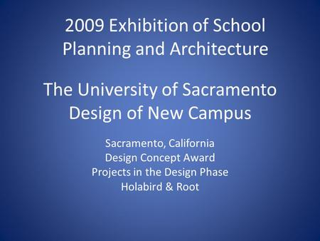 The University of Sacramento Design of New Campus Sacramento, California Design Concept Award Projects in the Design Phase Holabird & Root 2009 Exhibition.