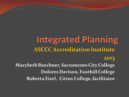 ASCCC Accreditation Institute 2013 Marybeth Buechner, Sacramento City College Dolores Davison, Foothill College Roberta Eisel, Citrus College, facilitator.