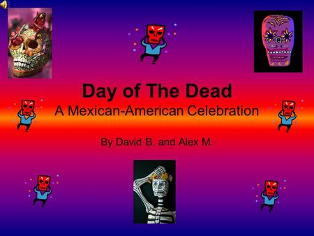 Day of The Dead A Mexican-American Celebration By David B. and Alex M.