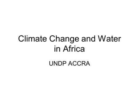 Climate Change and Water in Africa UNDP ACCRA. HAE Model- Integrated Assessment Climate Outcome Emission Scenario Hydrologic Response Agronomic Response.