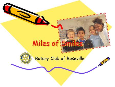 Miles of Smiles Rotary Club of Roseville. What is Miles of Smiles? Preventive Dental Health Program Targets 2 nd & 5 th Grade children in Roseville City.