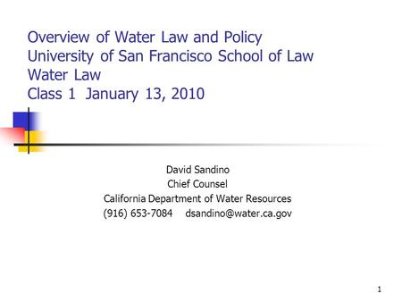 1 Overview of Water Law and Policy University of San Francisco School of Law Water Law Class 1 January 13, 2010 David Sandino Chief Counsel California.