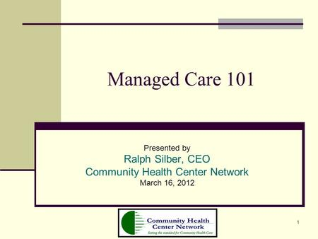 1 Managed Care 101 Presented by Ralph Silber, CEO Community Health Center Network March 16, 2012.