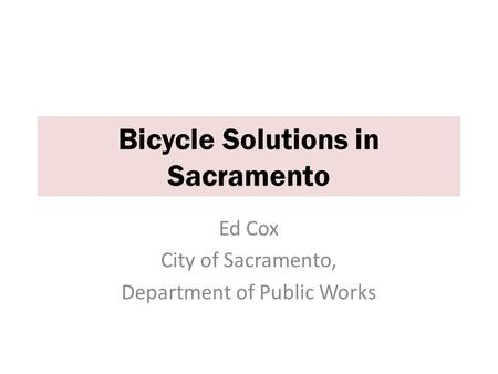Ed Cox City of Sacramento, Department of Public Works Bicycle Solutions in Sacramento.