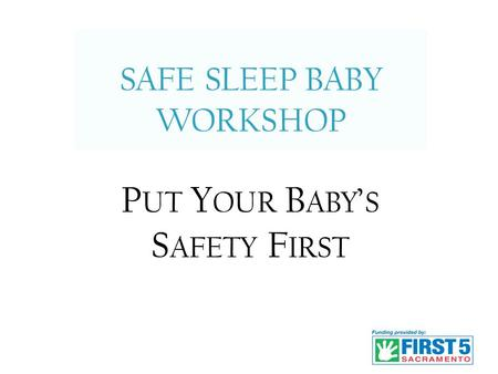 SAFE SLEEP BABY WORKSHOP 1 P UT Y OUR B ABY ' S S AFETY F IRST.