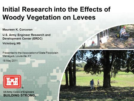 US Army Corps of Engineers BUILDING STRONG ® Initial Research into the Effects of Woody Vegetation on Levees Maureen K. Corcoran U.S. Army Engineer Research.