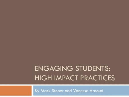 ENGAGING STUDENTS: HIGH IMPACT PRACTICES By Mark Stoner and Vanessa Arnaud.