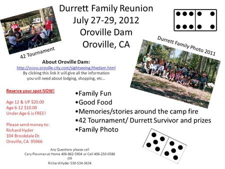 Durrett Family Reunion July 27-29, 2012 Oroville Dam Oroville, CA Reserve your spot NOW! Age 12 & UP $20.00 Age 6-12 $10.00 Under Age 6 is FREE! Please.