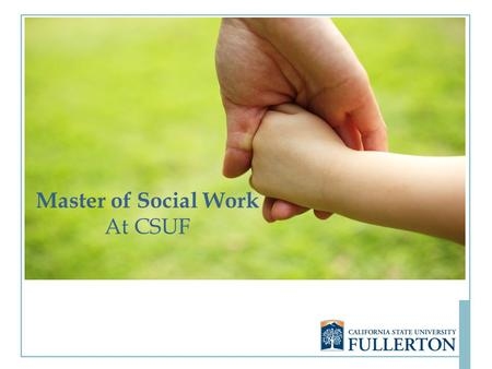 Master of Social Work At CSUF. Why a Master of Social Work at CSUF? Accredited by the Council on Social Work Education (CSWE) The only MSW program offered.