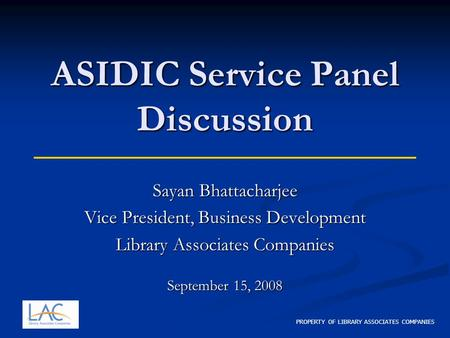 PROPERTY OF LIBRARY ASSOCIATES COMPANIES ASIDIC Service Panel Discussion Sayan Bhattacharjee Vice President, Business Development Library Associates Companies.