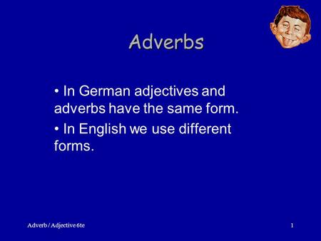 Adverb / Adjective 6te1 Adverbs In German adjectives and adverbs have the same form. In English we use different forms.