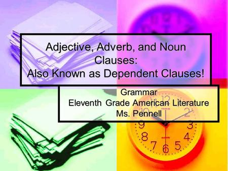 Adjective, Adverb, and Noun Clauses: Also Known as Dependent Clauses! Grammar Eleventh Grade American Literature Ms. Pennell.