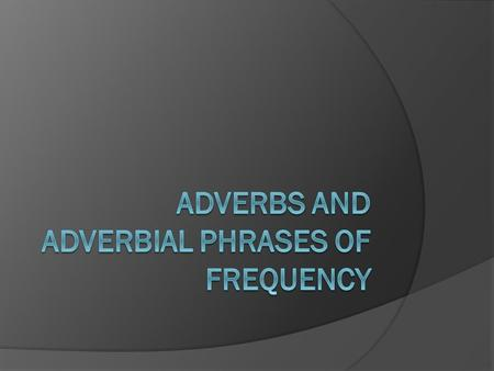 Adverbs and Adverbial phrases of frequency