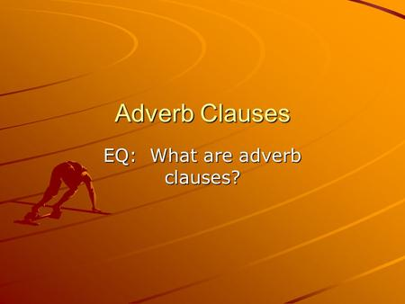 EQ: What are adverb clauses?