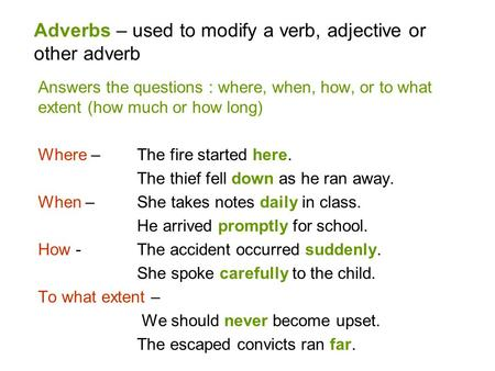 Adverbs – used to modify a verb, adjective or other adverb Answers the questions : where, when, how, or to what extent (how much or how long) Where – The.