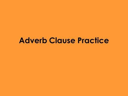 Adverb Clause Practice. Finish this Sentence with an independent clause When the family wasn't home Everywhere he travels Unless I study Now that she.