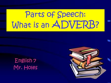 Parts of Speech: What is an ADVERB? English 7 Mr. Holes.