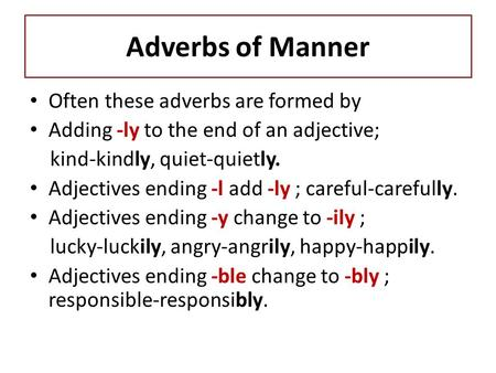 Adverbs of Manner Often these adverbs are formed by Adding -ly to the end of an adjective; kind-kindly, quiet-quietly. Adjectives ending -l add -ly ; careful-carefully.