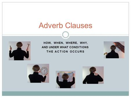 THE ACTION OCCURS Adverb Clauses HOW,WHEN,WHERE,WHY, AND UNDER WHAT CONDITIONS.