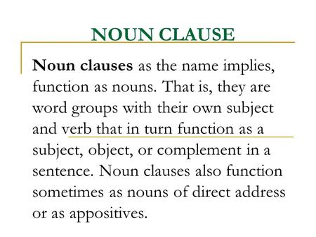 NOUN CLAUSE Noun clauses as the name implies, function as nouns. That is, they are word groups with their own subject and verb that in turn function as.